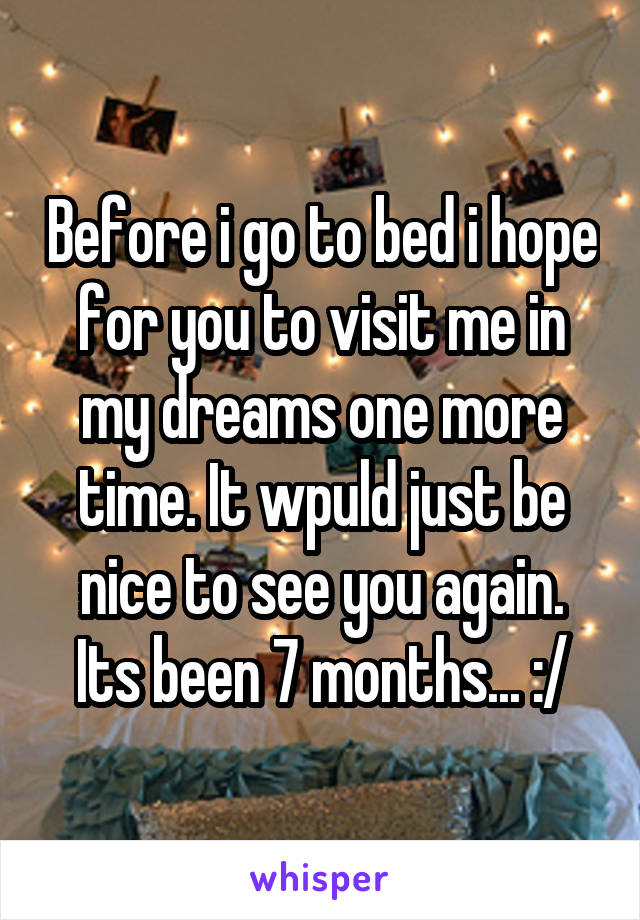 Before i go to bed i hope for you to visit me in my dreams one more time. It wpuld just be nice to see you again. Its been 7 months... :/