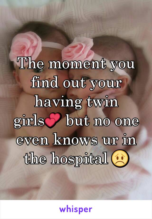 The moment you find out your having twin girls💕 but no one even knows ur in the hospital 😞