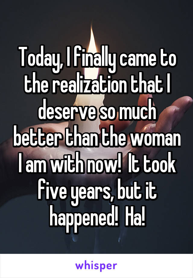 Today, I finally came to the realization that I deserve so much better than the woman I am with now!  It took five years, but it happened!  Ha!