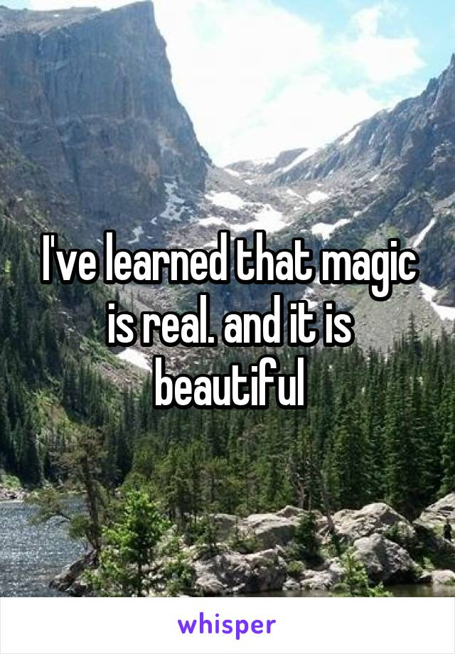 I've learned that magic is real. and it is beautiful