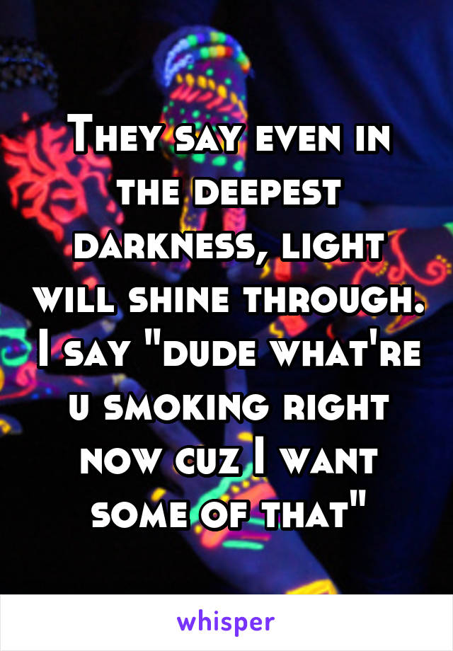 """They say even in the deepest darkness, light will shine through. I say """"dude what're u smoking right now cuz I want some of that"""""""