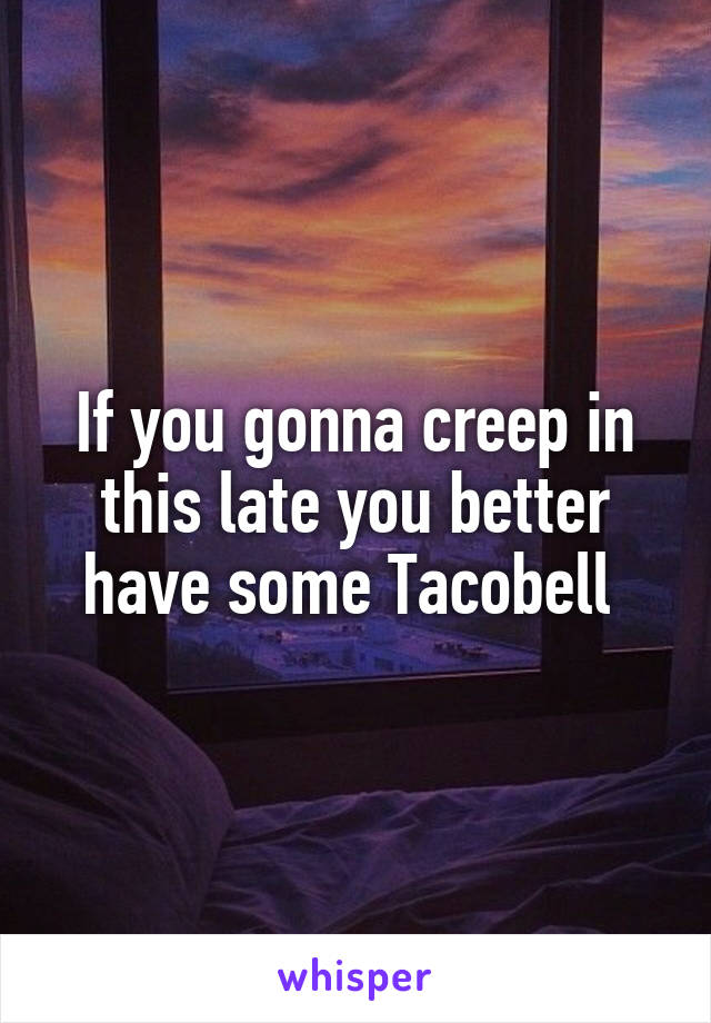 If you gonna creep in this late you better have some Tacobell