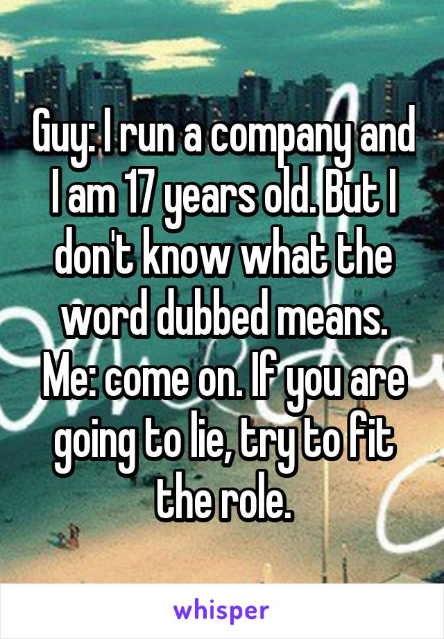 Guy: I run a company and I am 17 years old. But I don't know what the word dubbed means. Me: come on. If you are going to lie, try to fit the role.
