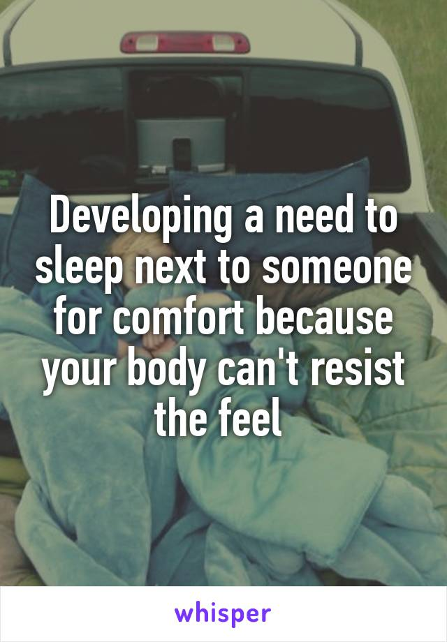 Developing a need to sleep next to someone for comfort because your body can't resist the feel