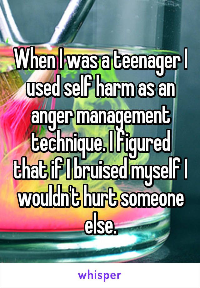 When I was a teenager I used self harm as an anger management technique. I figured that if I bruised myself I wouldn't hurt someone else.