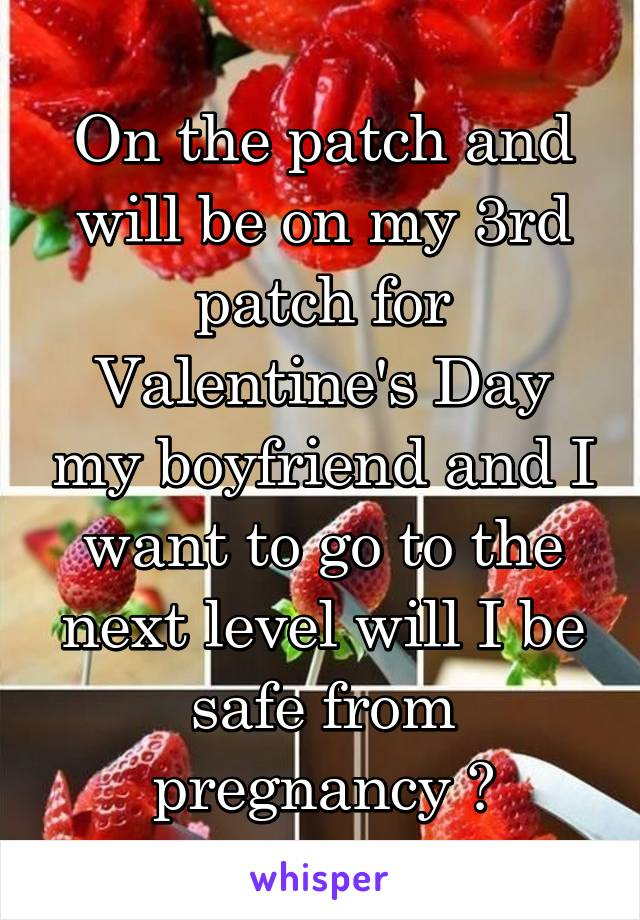 On the patch and will be on my 3rd patch for Valentine's Day my boyfriend and I want to go to the next level will I be safe from pregnancy ?