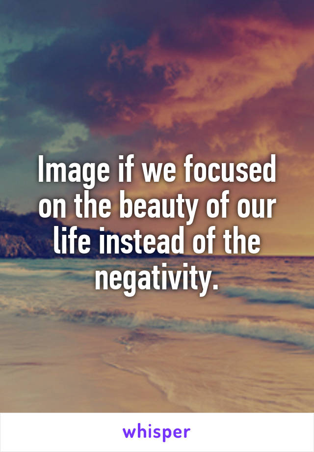 Image if we focused on the beauty of our life instead of the negativity.