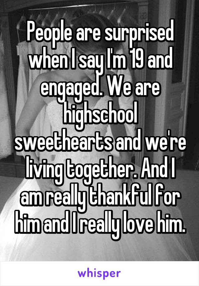 People are surprised when I say I'm 19 and engaged. We are highschool sweethearts and we're living together. And I am really thankful for him and I really love him.