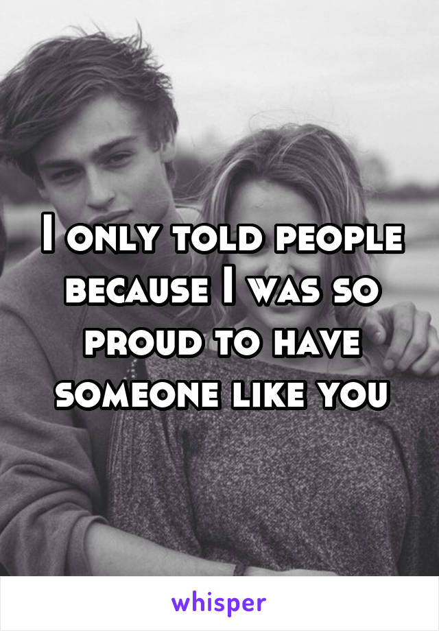 I only told people because I was so proud to have someone like you