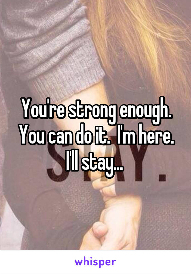 You're strong enough. You can do it.  I'm here. I'll stay...