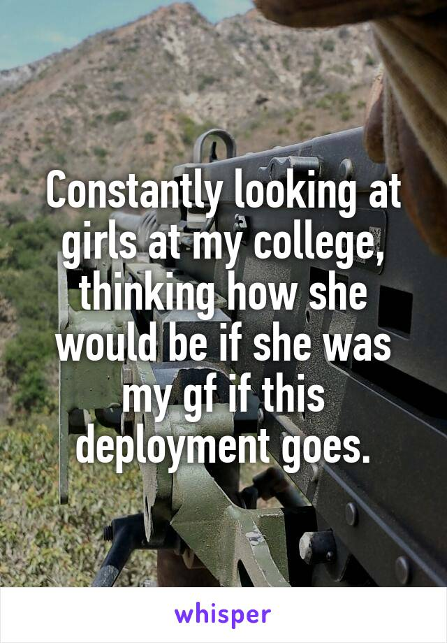 Constantly looking at girls at my college, thinking how she would be if she was my gf if this deployment goes.
