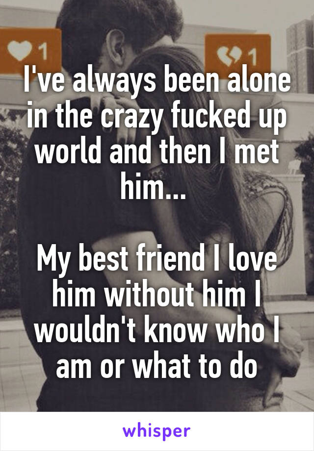 I've always been alone in the crazy fucked up world and then I met him...   My best friend I love him without him I wouldn't know who I am or what to do