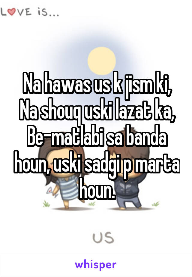 Na hawas us k jism ki, Na shouq uski lazat ka, Be-matlabi sa banda houn, uski sadgi p marta houn.