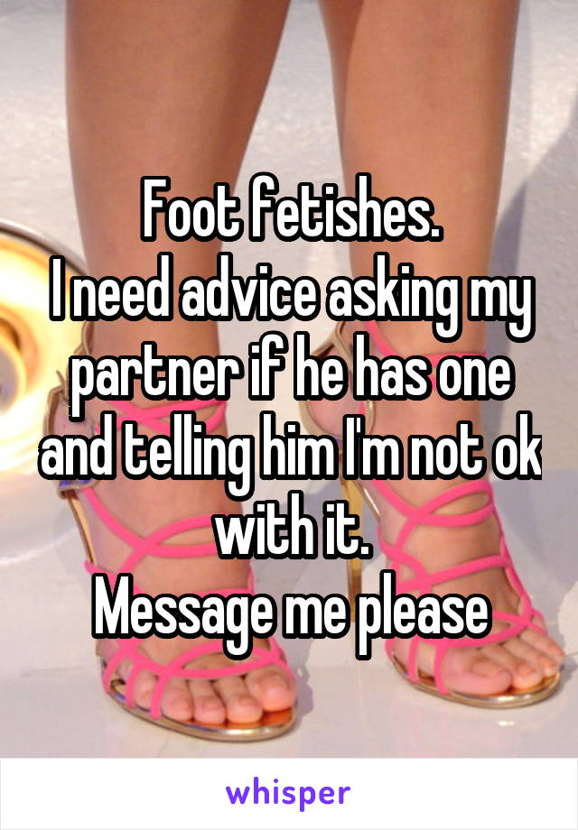 Foot fetishes. I need advice asking my partner if he has one and telling him I'm not ok with it.  Message me please