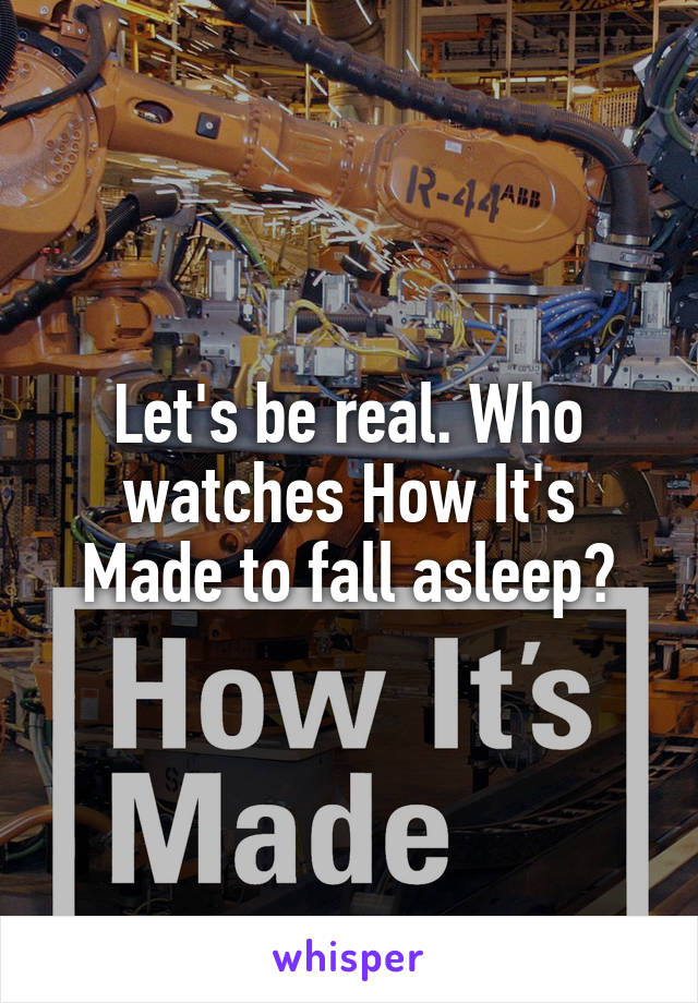Let's be real. Who watches How It's Made to fall asleep?