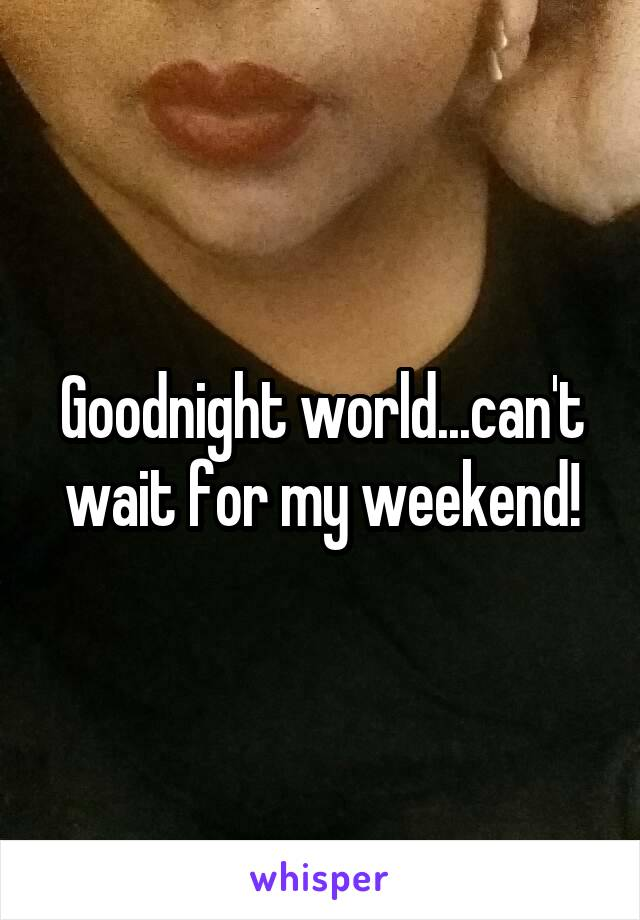 Goodnight world...can't wait for my weekend!