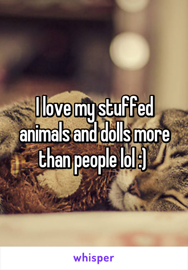 I love my stuffed animals and dolls more than people lol :)