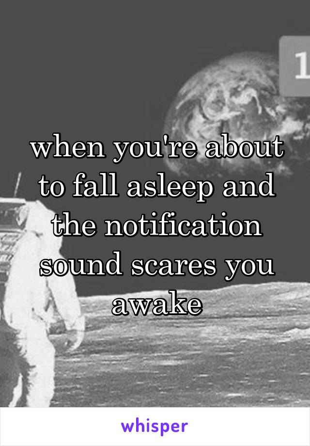 when you're about to fall asleep and the notification sound scares you awake