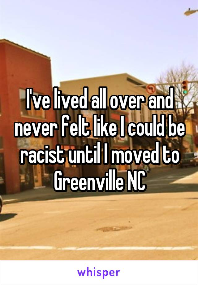 I've lived all over and never felt like I could be racist until I moved to Greenville NC