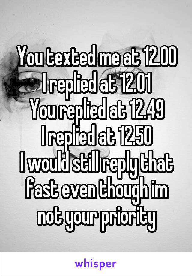 You texted me at 12.00 I replied at 12.01 You replied at 12.49 I replied at 12.50 I would still reply that fast even though im not your priority
