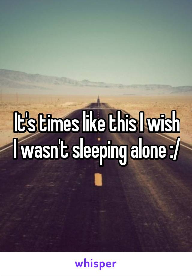 It's times like this I wish I wasn't sleeping alone :/