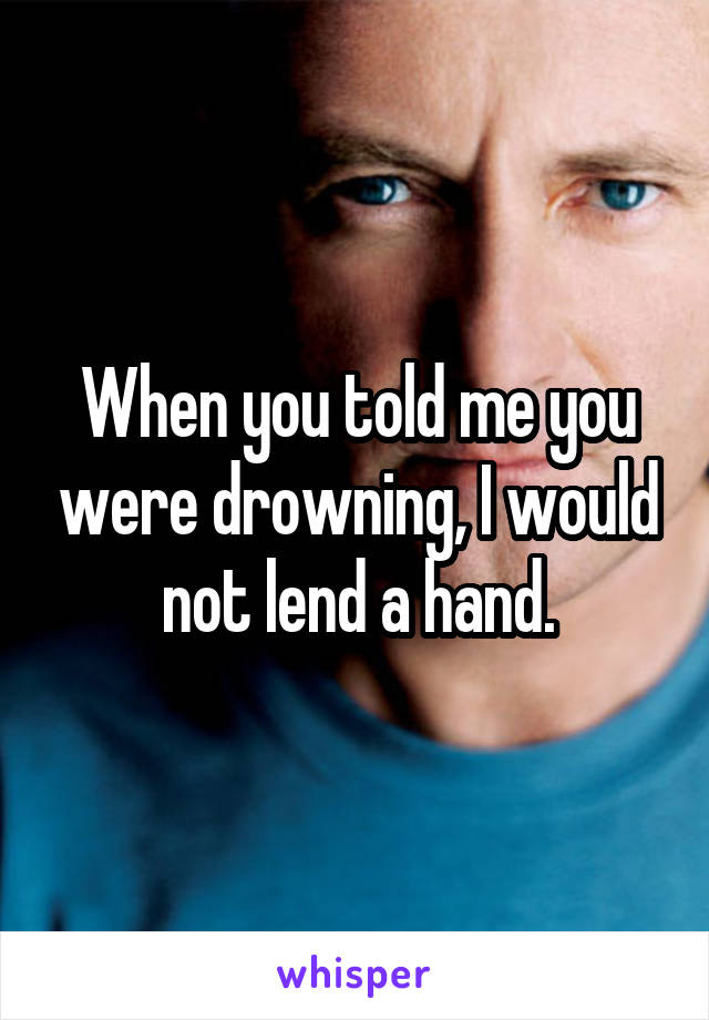 When you told me you were drowning, I would not lend a hand.
