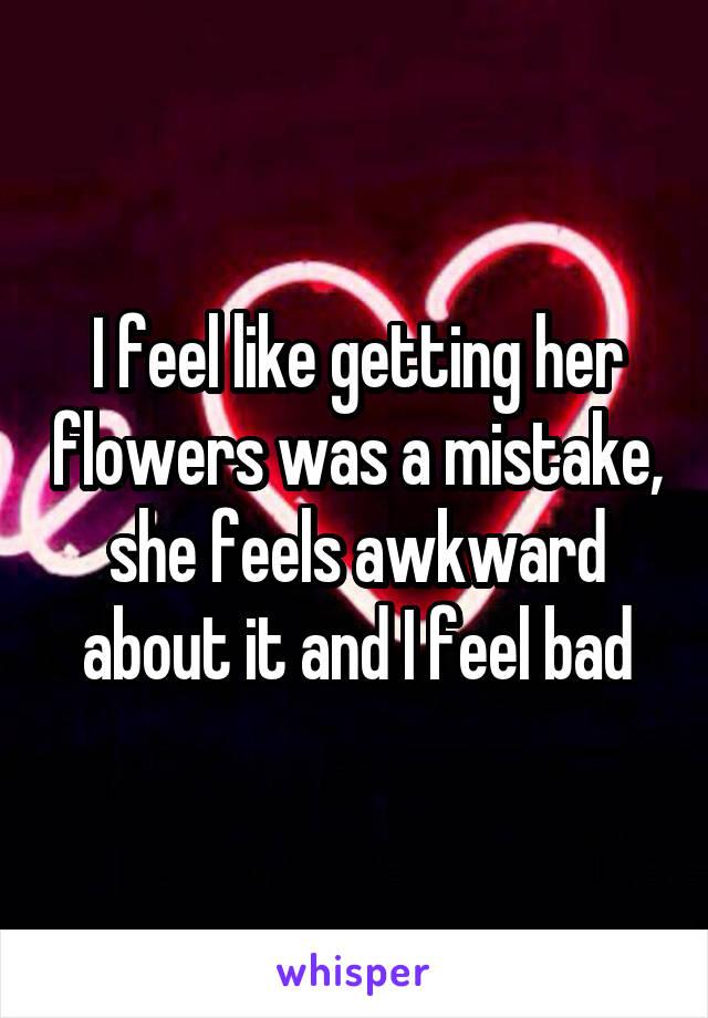 I feel like getting her flowers was a mistake, she feels awkward about it and I feel bad