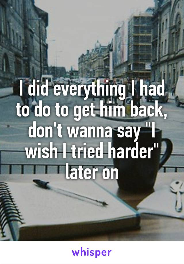 """I did everything I had to do to get him back, don't wanna say """"I wish I tried harder"""" later on"""