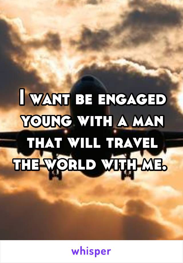 I want be engaged young with a man that will travel the world with me.