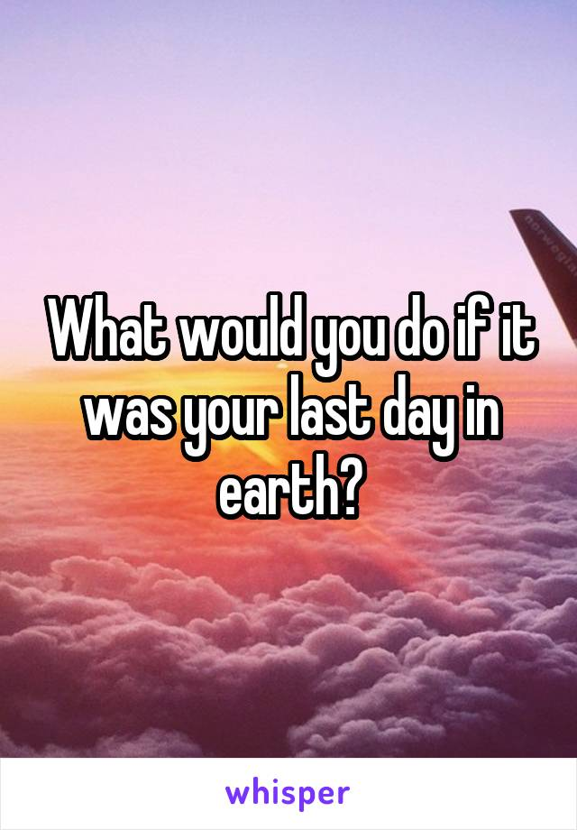 What would you do if it was your last day in earth?