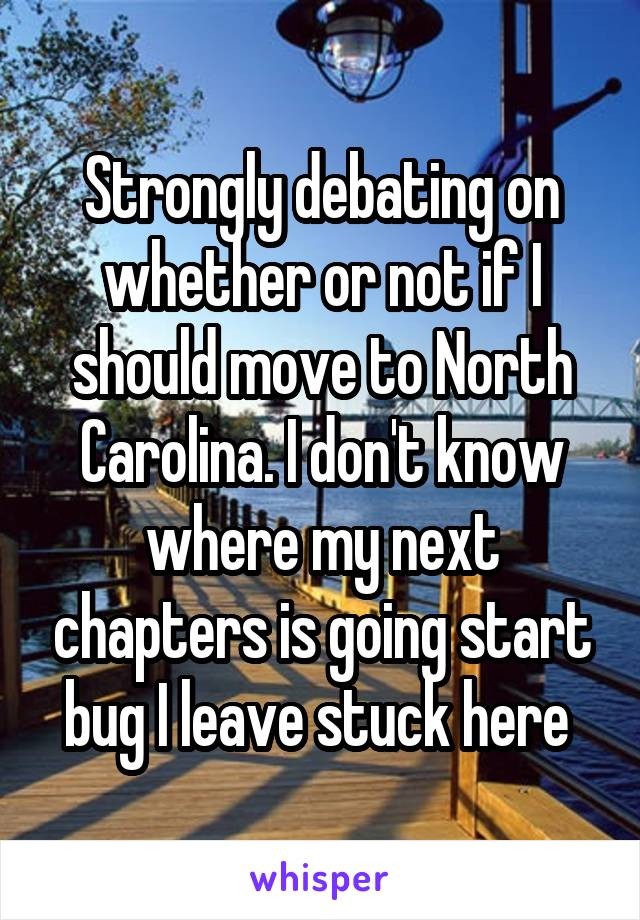 Strongly debating on whether or not if I should move to North Carolina. I don't know where my next chapters is going start bug I leave stuck here