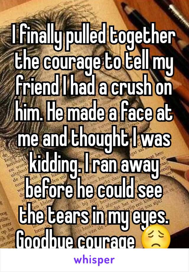I finally pulled together the courage to tell my friend I had a crush on him. He made a face at me and thought I was kidding. I ran away before he could see the tears in my eyes. Goodbye courage 😟