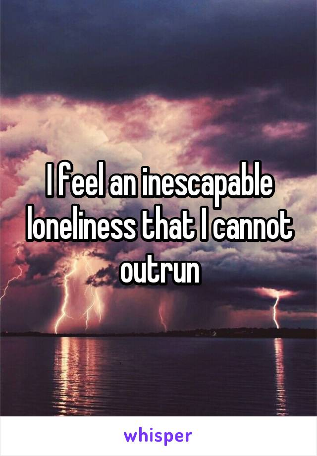 I feel an inescapable loneliness that I cannot outrun