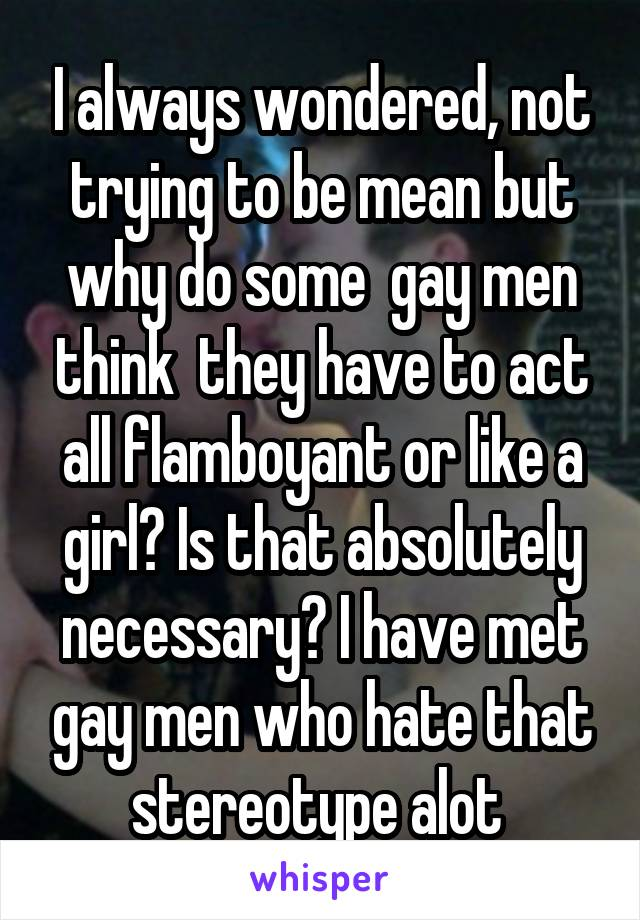 I always wondered, not trying to be mean but why do some  gay men think  they have to act all flamboyant or like a girl? Is that absolutely necessary? I have met gay men who hate that stereotype alot