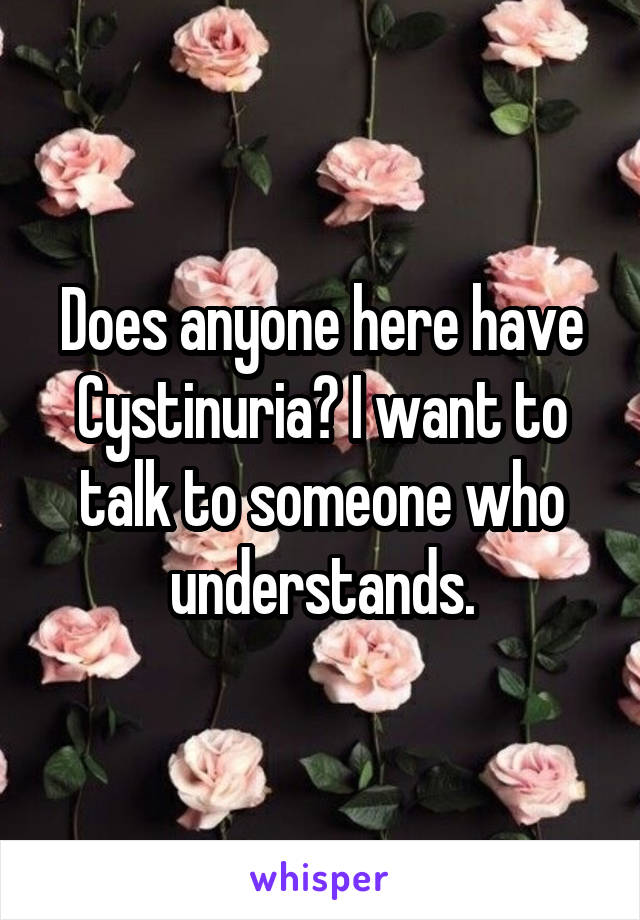 Does anyone here have Cystinuria? I want to talk to someone who understands.