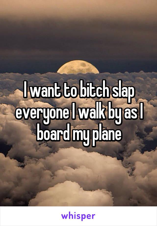 I want to bitch slap everyone I walk by as I board my plane