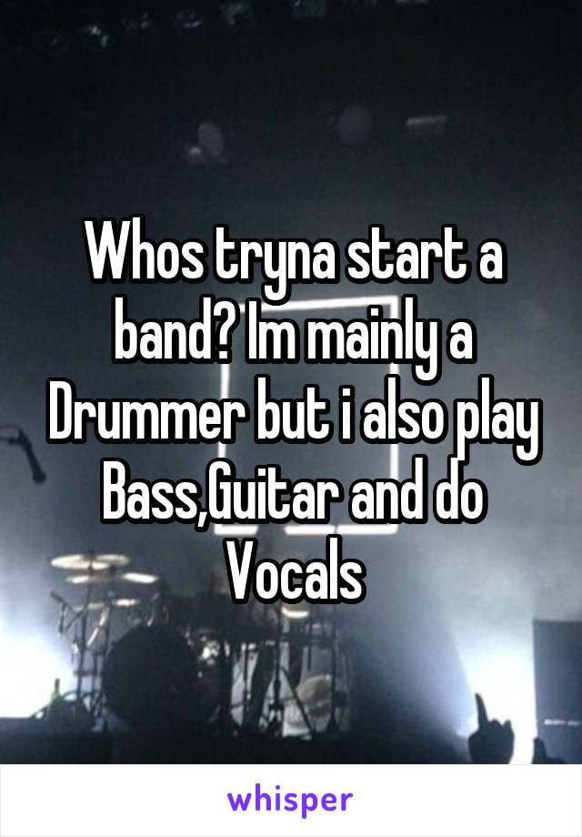 Whos tryna start a band? Im mainly a Drummer but i also play Bass,Guitar and do Vocals