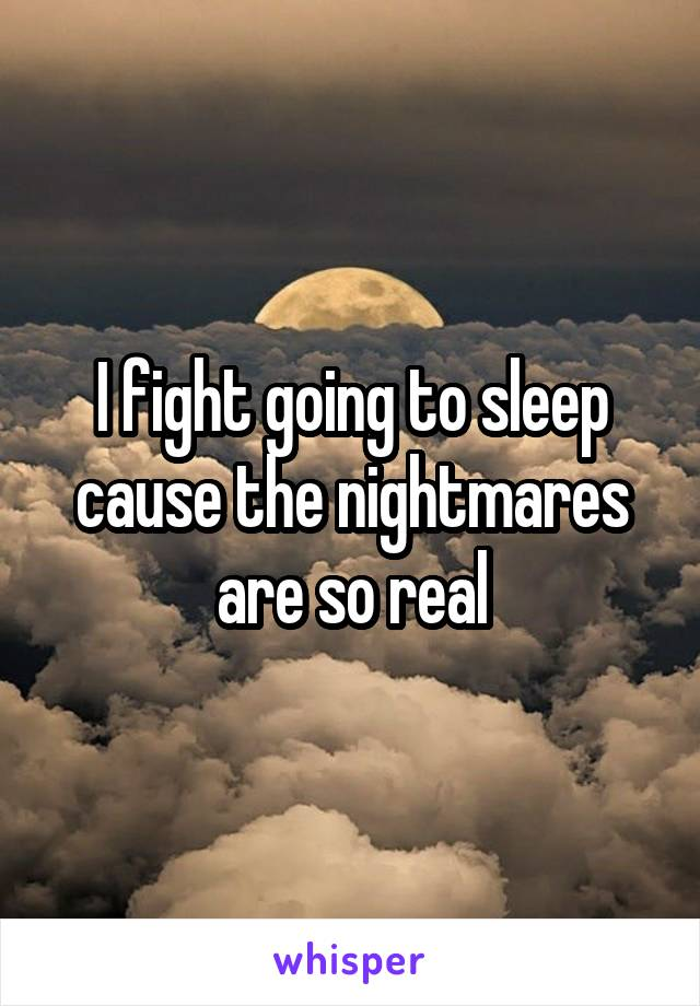 I fight going to sleep cause the nightmares are so real