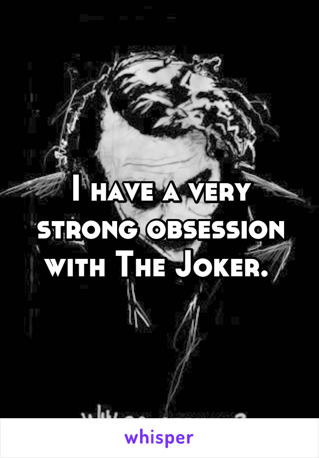 I have a very strong obsession with The Joker.