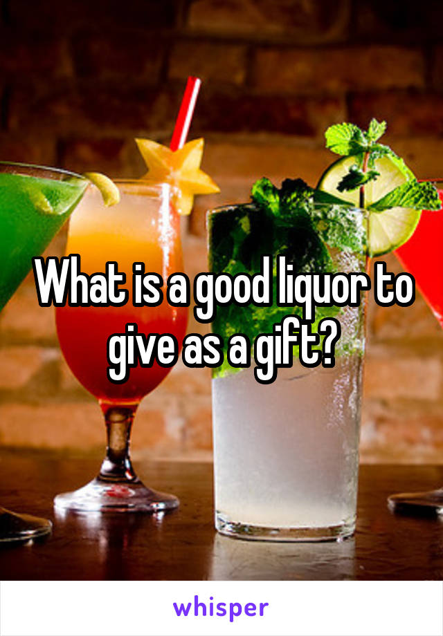 What is a good liquor to give as a gift?