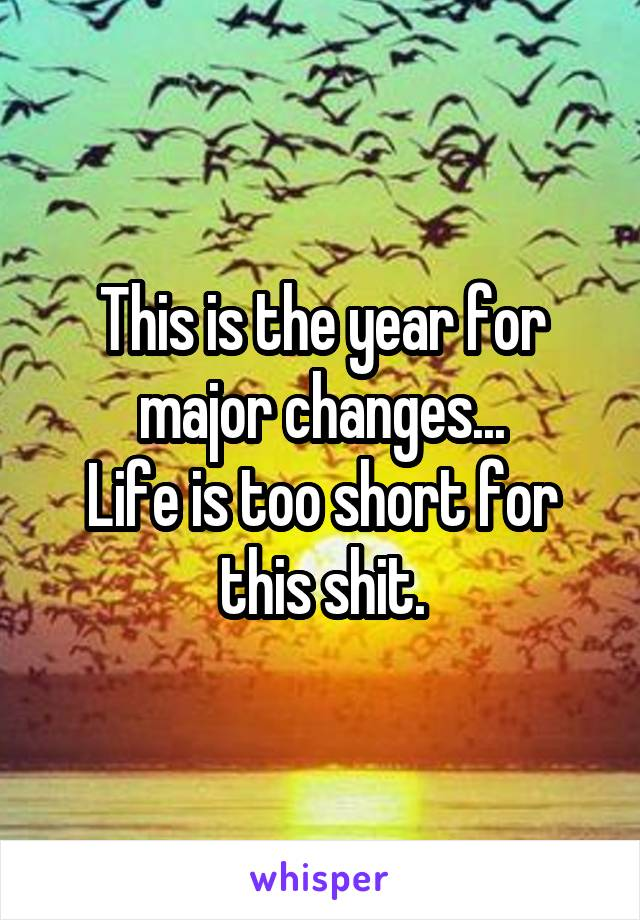 This is the year for major changes... Life is too short for this shit.