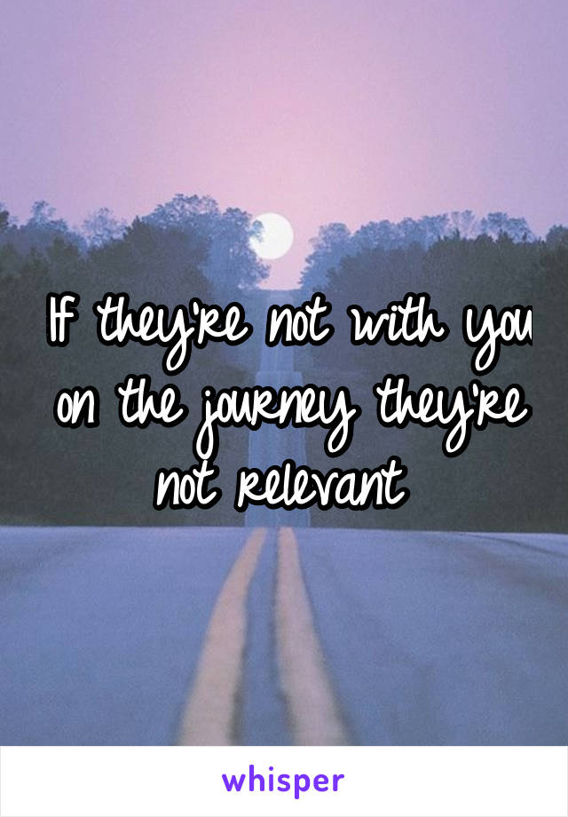 If they're not with you on the journey they're not relevant