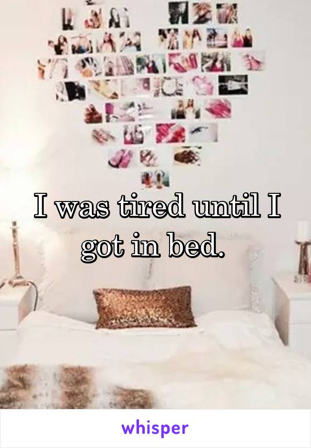 I was tired until I got in bed.
