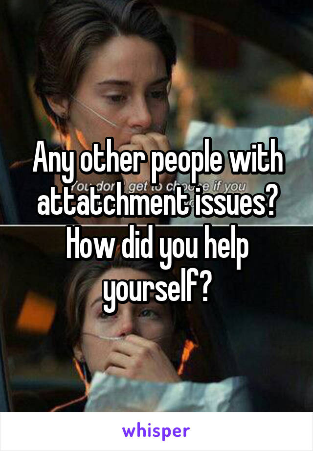 Any other people with attatchment issues? How did you help yourself?