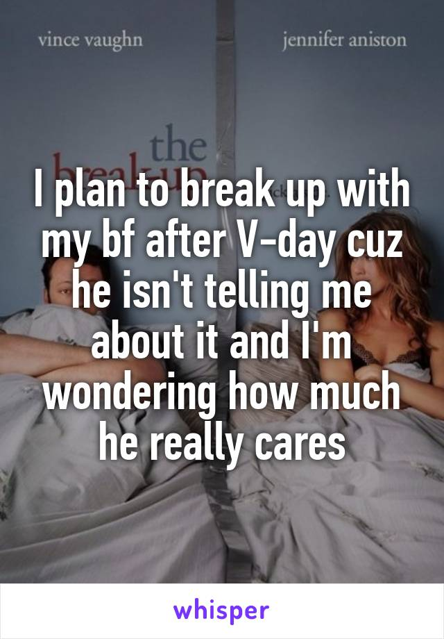 I plan to break up with my bf after V-day cuz he isn't telling me about it and I'm wondering how much he really cares