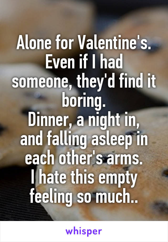 Alone for Valentine's. Even if I had someone, they'd find it boring. Dinner, a night in, and falling asleep in each other's arms. I hate this empty feeling so much..