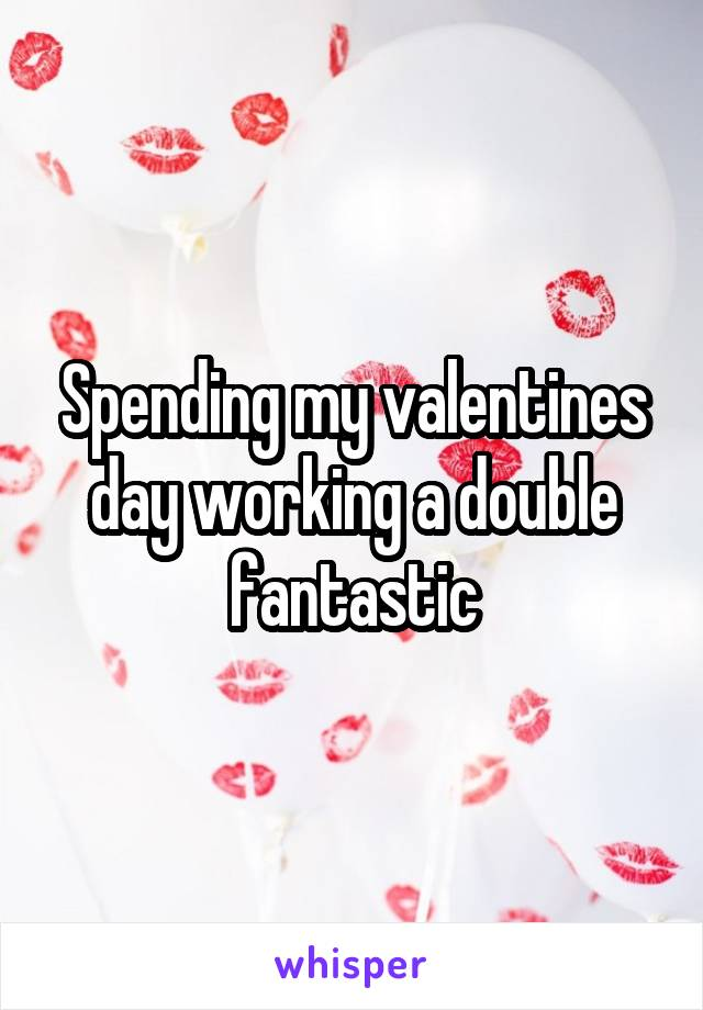 Spending my valentines day working a double fantastic
