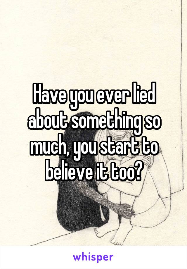 Have you ever lied about something so much, you start to believe it too?