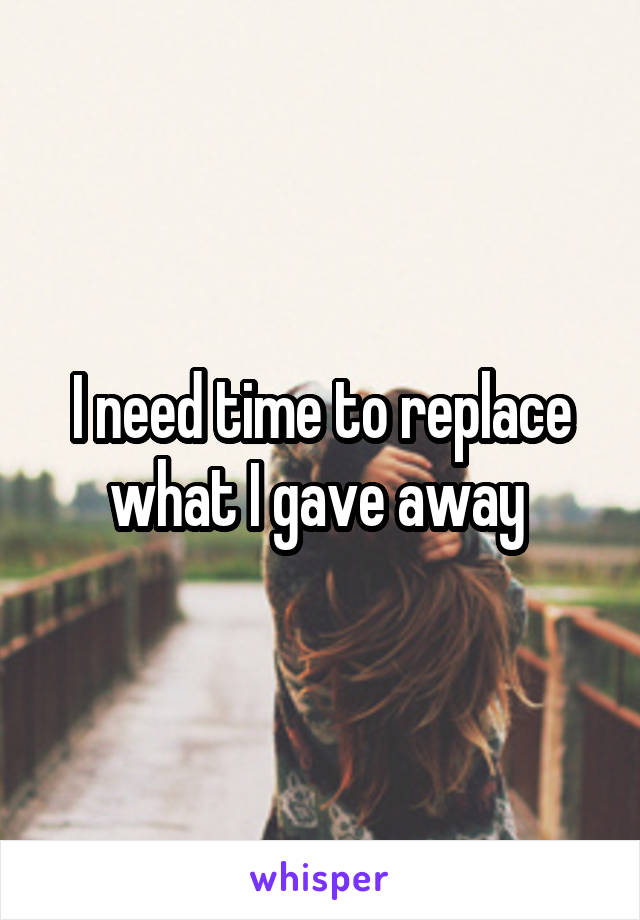 I need time to replace what I gave away