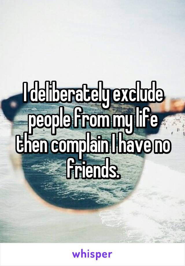 I deliberately exclude people from my life then complain I have no friends.